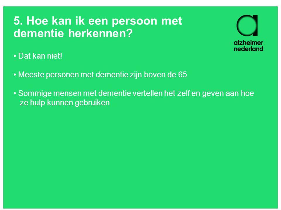 5. Hoe kan ik een persoon met dementie herkennen? Dat kan niet! Meeste personen met dementie zijn boven de 65 Sommige mensen met dementie vertellen he