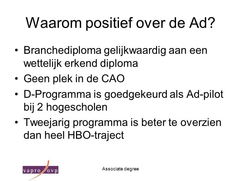 Associate degree Waarom positief over de Ad? Branchediploma gelijkwaardig aan een wettelijk erkend diploma Geen plek in de CAO D-Programma is goedgeke