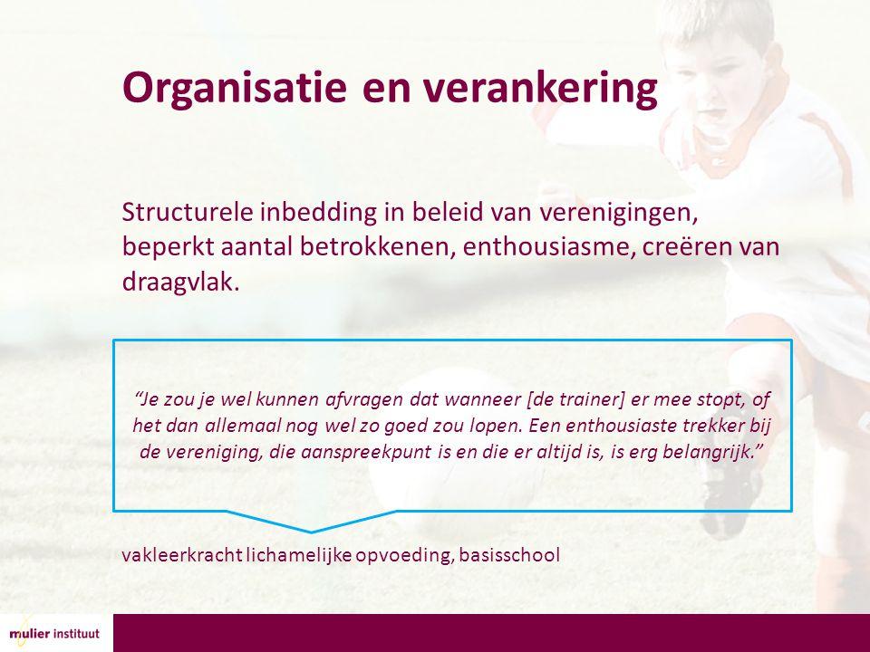 Organisatie en verankering Structurele inbedding in beleid van verenigingen, beperkt aantal betrokkenen, enthousiasme, creëren van draagvlak.