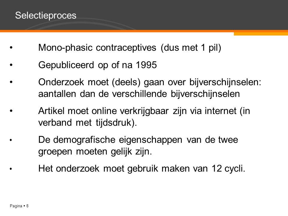 YOUR LOGO Pagina  8 Selectieproces Mono-phasic contraceptives (dus met 1 pil) Gepubliceerd op of na 1995 Onderzoek moet (deels) gaan over bijverschijnselen: aantallen dan de verschillende bijverschijnselen Artikel moet online verkrijgbaar zijn via internet (in verband met tijdsdruk).