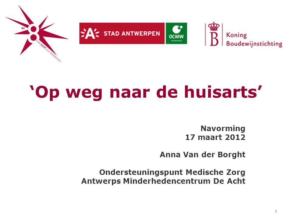 1 'Op weg naar de huisarts' Navorming 17 maart 2012 Anna Van der Borght Ondersteuningspunt Medische Zorg Antwerps Minderhedencentrum De Acht