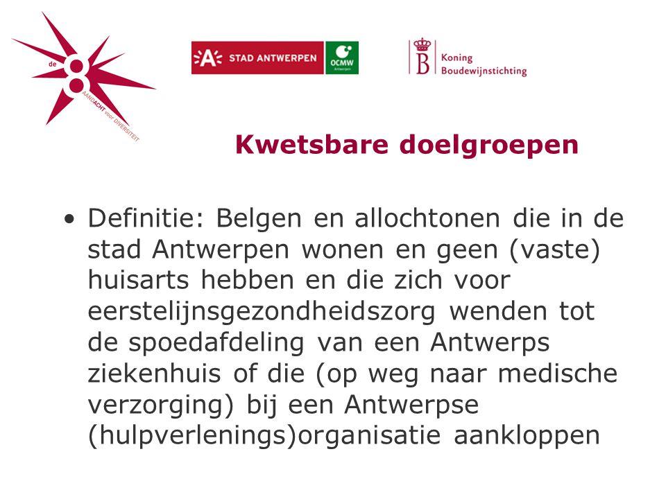 Kwetsbare doelgroepen Definitie: Belgen en allochtonen die in de stad Antwerpen wonen en geen (vaste) huisarts hebben en die zich voor eerstelijnsgezondheidszorg wenden tot de spoedafdeling van een Antwerps ziekenhuis of die (op weg naar medische verzorging) bij een Antwerpse (hulpverlenings)organisatie aankloppen