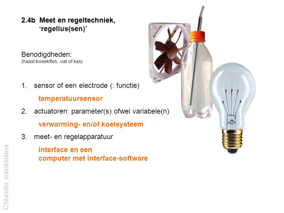 2.4b Meet en regeltechniek, 'regellus(sen)' Benodigdheden: (naast kweekfles, -vat of kas) 1. sensor of een electrode (: functie) 2. actuatoren: parame
