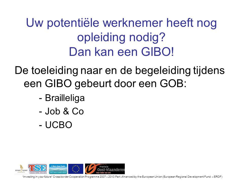 Investing in your future Cross border Cooperation Programme 2007 – 2013 Part –financed by the European Union (European Regional Development Fund – ERDF) Uw potentiële werknemer heeft nog opleiding nodig.
