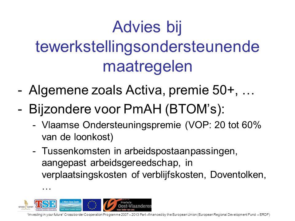 Investing in your future Cross border Cooperation Programme 2007 – 2013 Part –financed by the European Union (European Regional Development Fund – ERDF) Advies bij tewerkstellingsondersteunende maatregelen -Algemene zoals Activa, premie 50+, … -Bijzondere voor PmAH (BTOM's): -Vlaamse Ondersteuningspremie (VOP: 20 tot 60% van de loonkost) -Tussenkomsten in arbeidspostaanpassingen, aangepast arbeidsgereedschap, in verplaatsingskosten of verblijfskosten, Doventolken, …