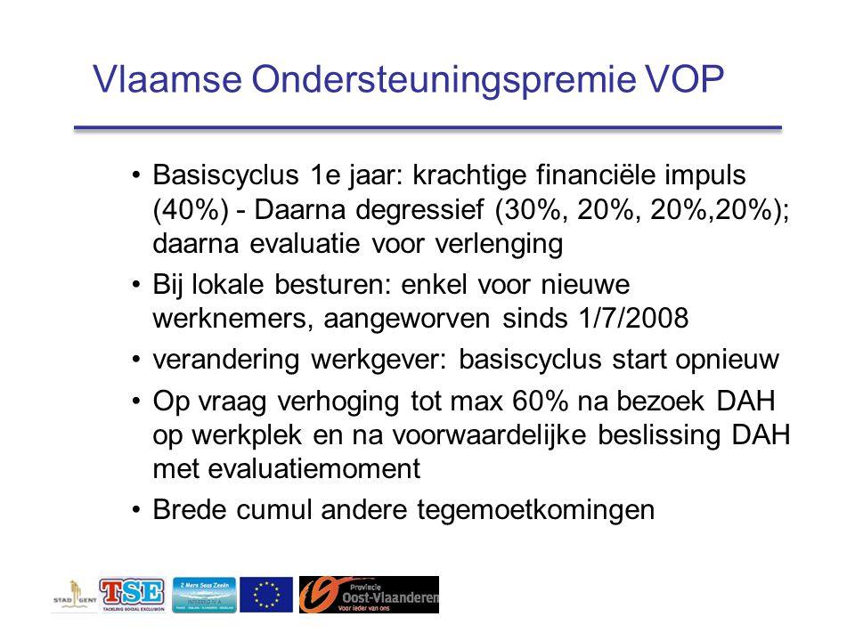 Vlaamse Ondersteuningspremie VOP Basiscyclus 1e jaar: krachtige financiële impuls (40%) - Daarna degressief (30%, 20%, 20%,20%); daarna evaluatie voor verlenging Bij lokale besturen: enkel voor nieuwe werknemers, aangeworven sinds 1/7/2008 verandering werkgever: basiscyclus start opnieuw Op vraag verhoging tot max 60% na bezoek DAH op werkplek en na voorwaardelijke beslissing DAH met evaluatiemoment Brede cumul andere tegemoetkomingen