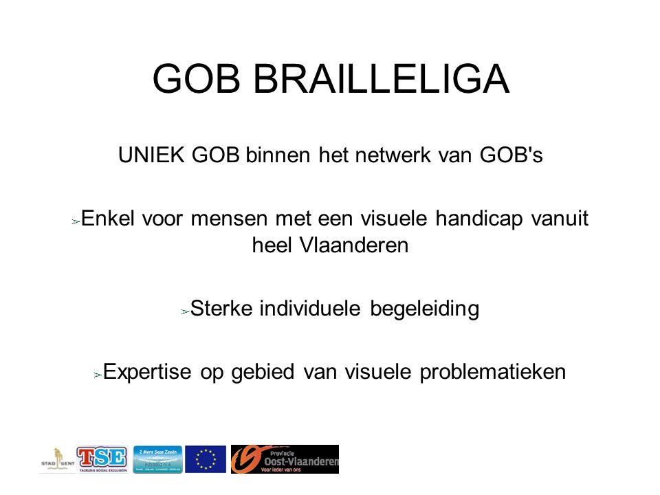 GOB BRAILLELIGA UNIEK GOB binnen het netwerk van GOB s ➢ Enkel voor mensen met een visuele handicap vanuit heel Vlaanderen ➢ Sterke individuele begeleiding ➢ Expertise op gebied van visuele problematieken