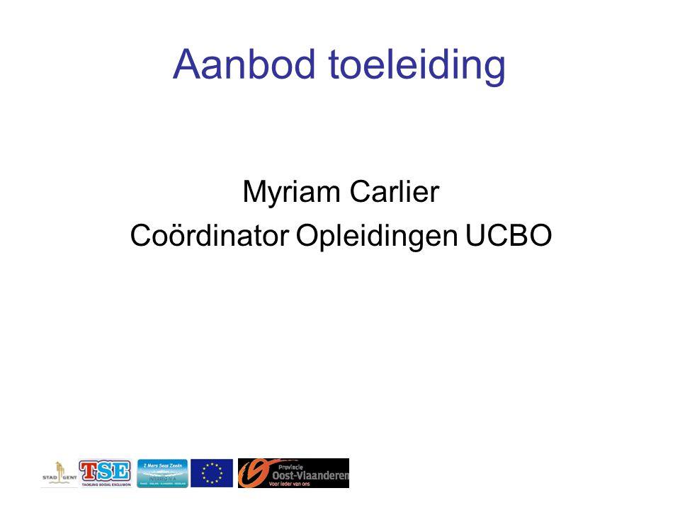 Aanbod toeleiding Myriam Carlier Coördinator Opleidingen UCBO
