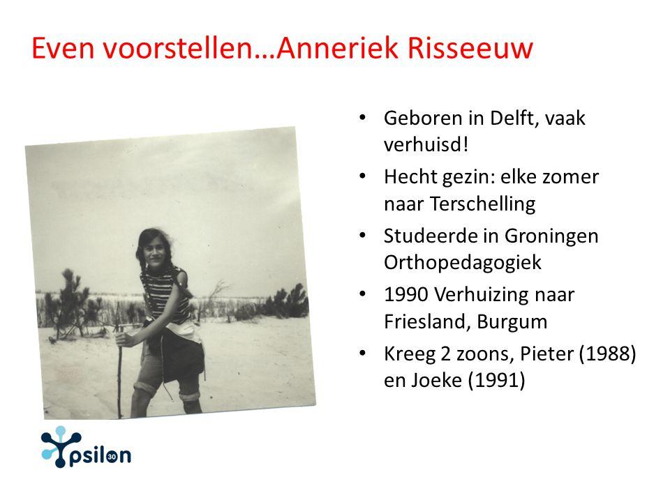 Even voorstellen…Anneriek Risseeuw Geboren in Delft, vaak verhuisd! Hecht gezin: elke zomer naar Terschelling Studeerde in Groningen Orthopedagogiek 1