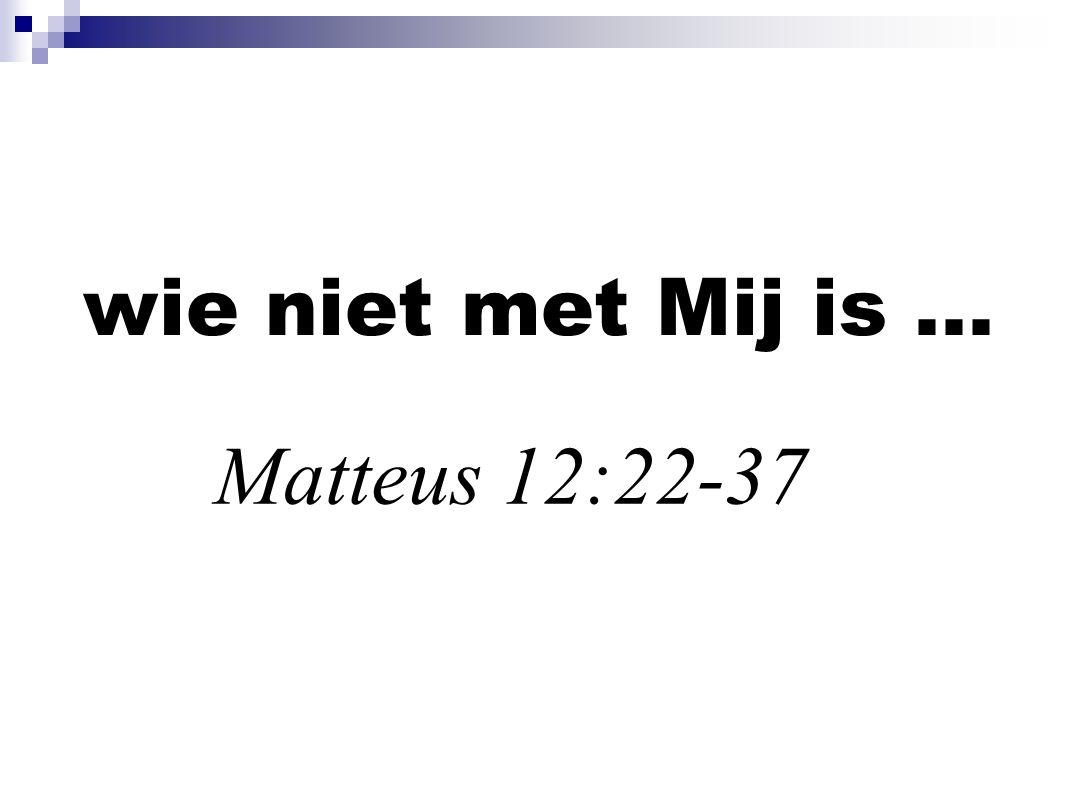 wie niet met Mij is... Matteus 12:22-37