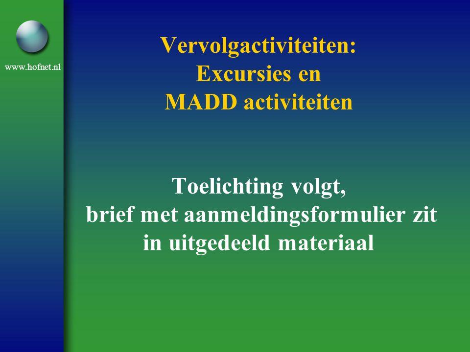 www.hofnet.nl Vervolgactiviteiten: Excursies en MADD activiteiten Toelichting volgt, brief met aanmeldingsformulier zit in uitgedeeld materiaal