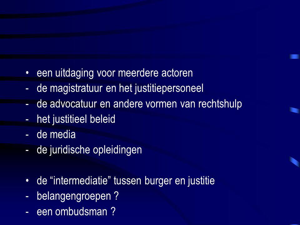 een uitdaging voor meerdere actoren -de magistratuur en het justitiepersoneel -de advocatuur en andere vormen van rechtshulp -het justitieel beleid -de media -de juridische opleidingen de intermediatie tussen burger en justitie -belangengroepen .
