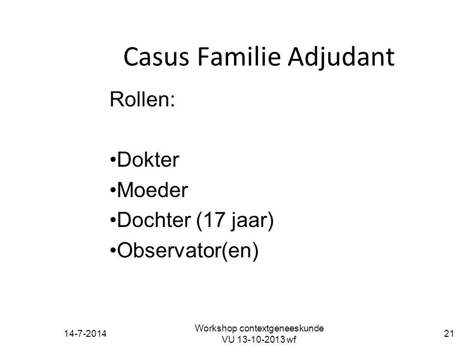 14-7-2014 Workshop contextgeneeskunde VU 13-10-2013 wf 21 Casus Familie Adjudant Rollen: Dokter Moeder Dochter (17 jaar) Observator(en)