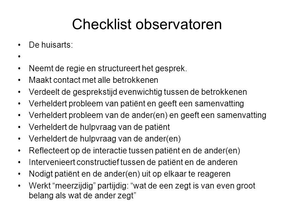 Checklist observatoren De huisarts: Neemt de regie en structureert het gesprek. Maakt contact met alle betrokkenen Verdeelt de gesprekstijd evenwichti