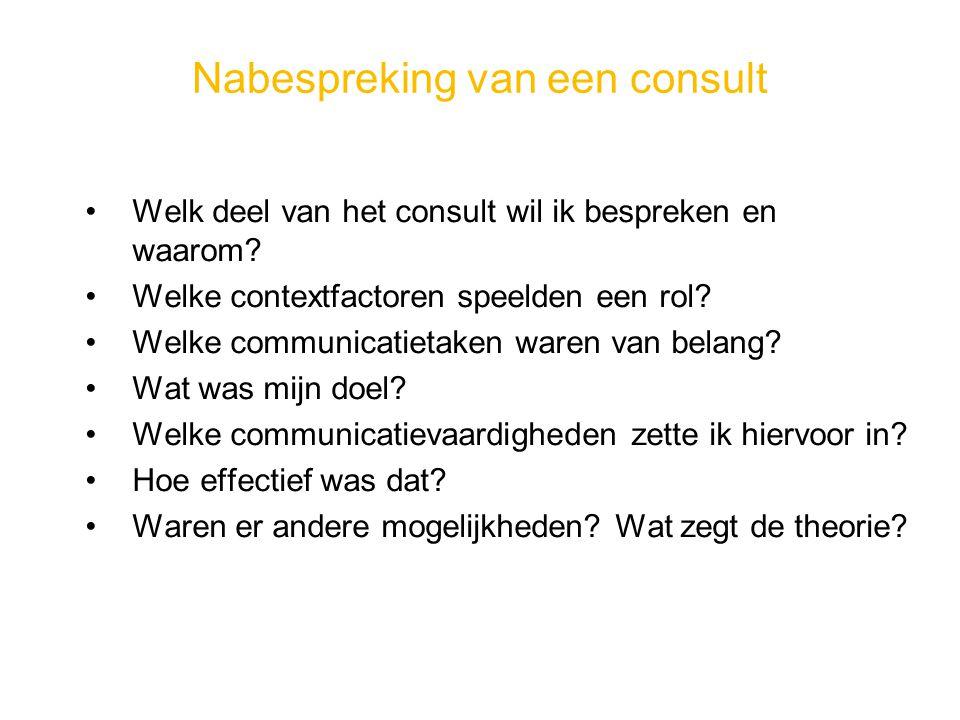 Nabespreking van een consult Welk deel van het consult wil ik bespreken en waarom? Welke contextfactoren speelden een rol? Welke communicatietaken war