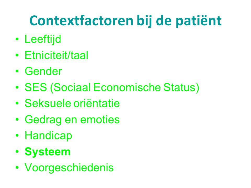 Contextfactoren bij de patiënt Leeftijd Etniciteit/taal Gender SES (Sociaal Economische Status) Seksuele oriëntatie Gedrag en emoties Handicap Systeem