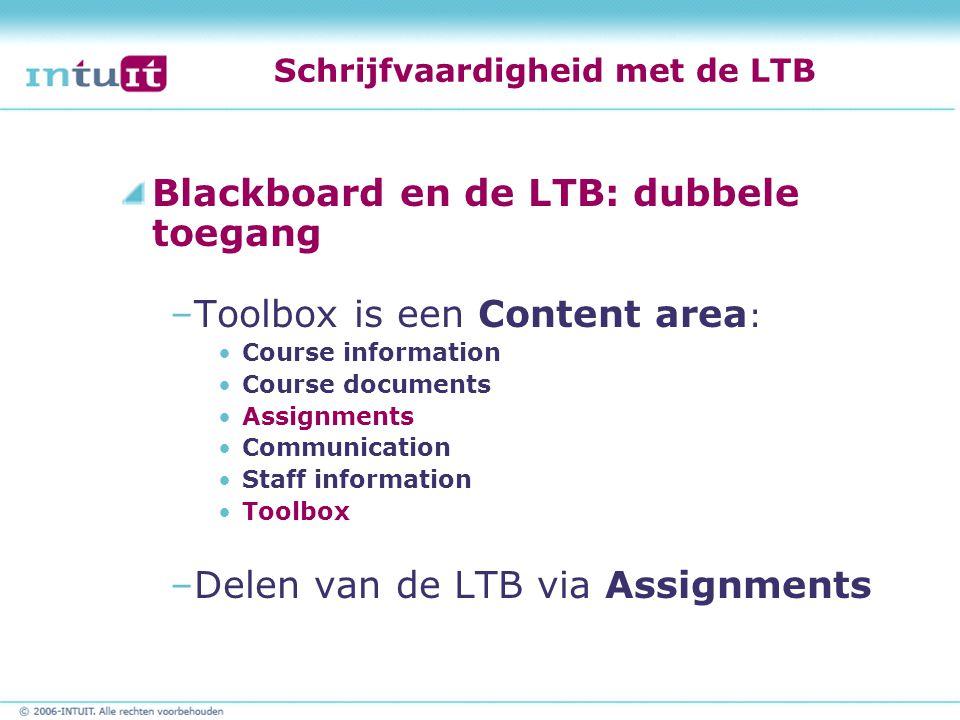 Schrijfvaardigheid met de LTB Blackboard en de LTB: dubbele toegang –Toolbox is een Content area : Course information Course documents Assignments Communication Staff information Toolbox –Delen van de LTB via Assignments