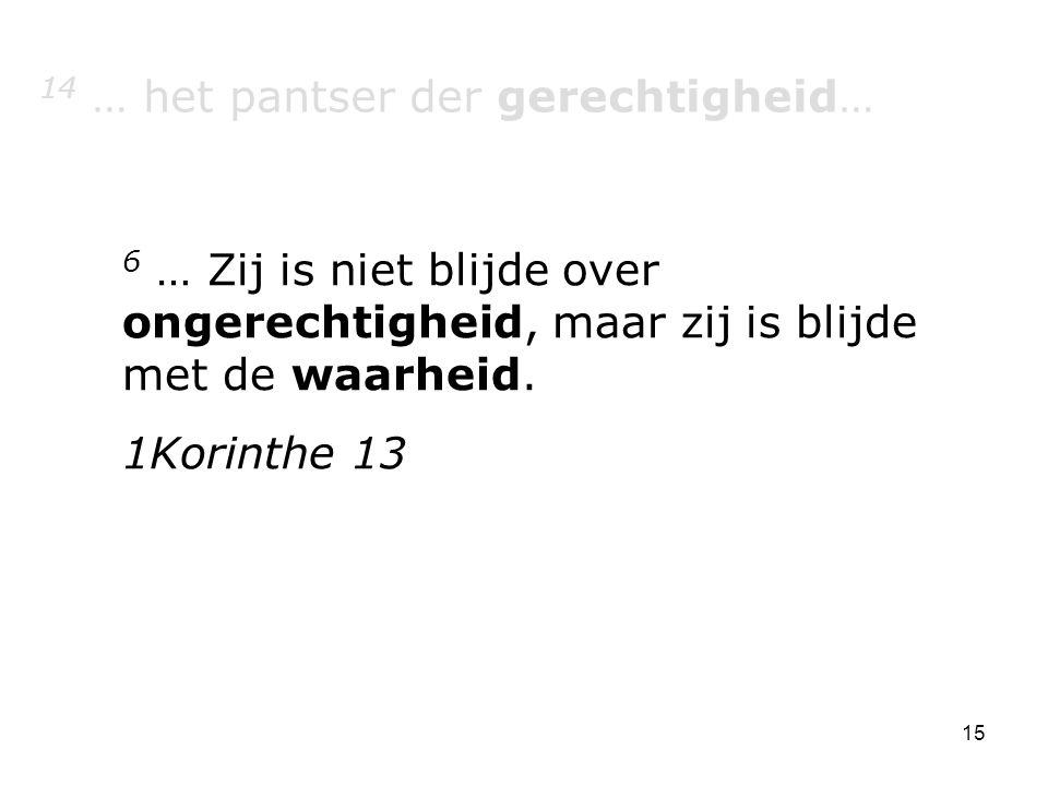 15 14 … het pantser der gerechtigheid… 6 … Zij is niet blijde over ongerechtigheid, maar zij is blijde met de waarheid.