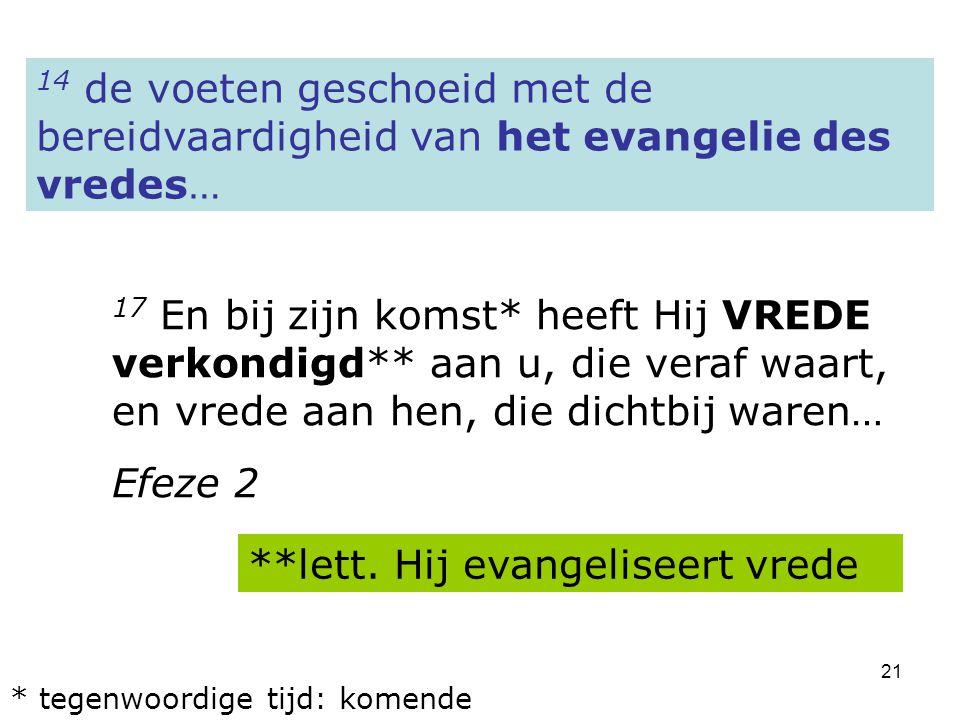 21 14 de voeten geschoeid met de bereidvaardigheid van het evangelie des vredes… 17 En bij zijn komst* heeft Hij VREDE verkondigd** aan u, die veraf waart, en vrede aan hen, die dichtbij waren… Efeze 2 **lett.