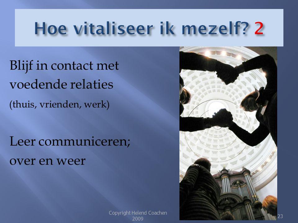  Blijf in contact met voedende relaties (thuis, vrienden, werk)  Leer communiceren;  over en weer Copyright Helend Coachen 2009 23
