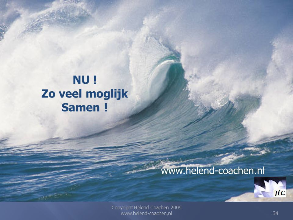 Copyright Helend Coachen 2009 www.helend-coachen,nl34 NU ! Zo veel moglijk Samen ! www.helend-coachen.nl