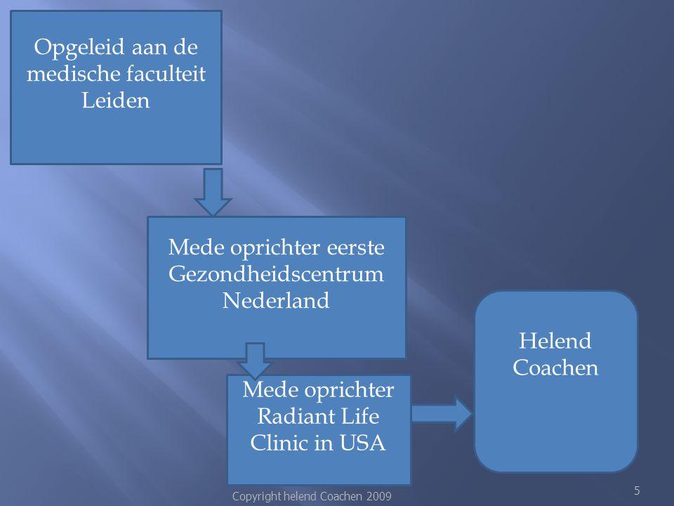 Copyright helend Coachen 2009 5 Opgeleid aan de medische faculteit Leiden Mede oprichter eerste Gezondheidscentrum Nederland Mede oprichter Radiant Li