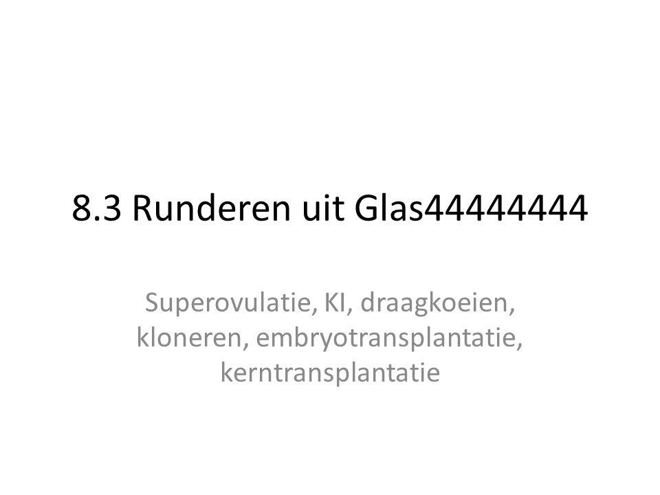 8.3 Runderen uit Glas44444444 Superovulatie, KI, draagkoeien, kloneren, embryotransplantatie, kerntransplantatie