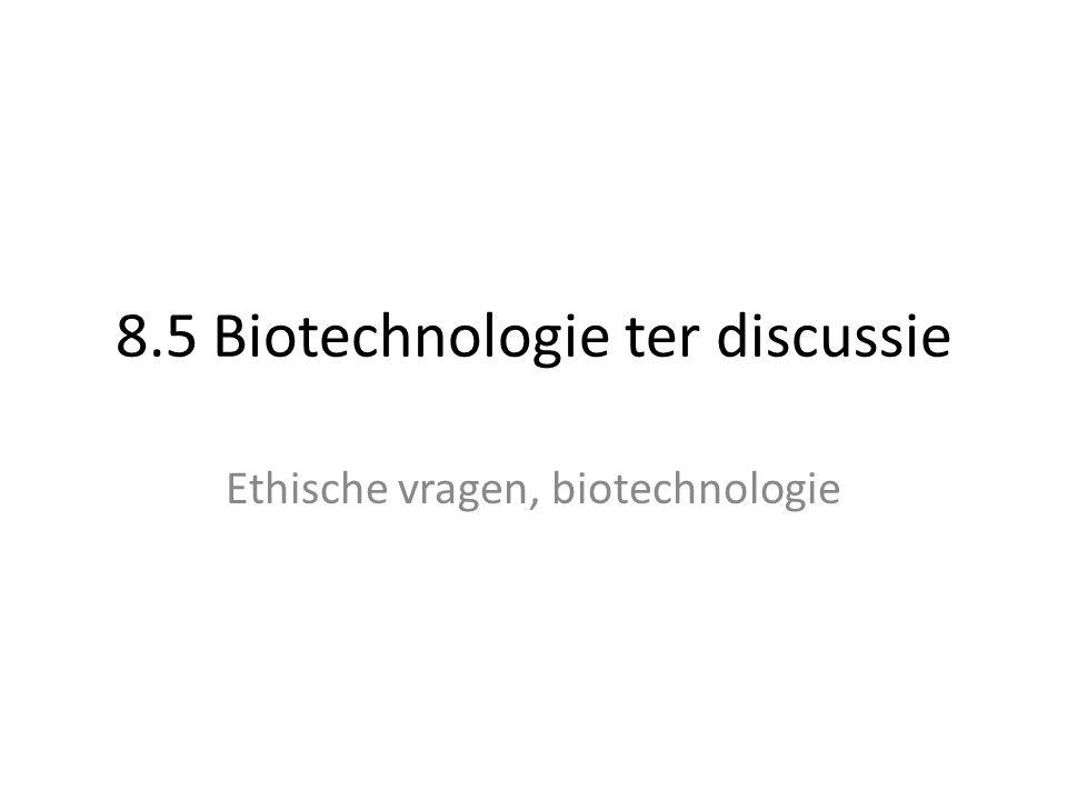 8.5 Biotechnologie ter discussie Ethische vragen, biotechnologie