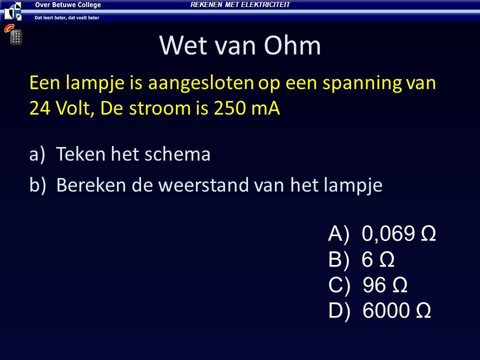 Wet van Ohm Een lampje is aangesloten op een spanning van 24 Volt, De stroom is 250 mA a)Teken het schema b)Bereken de weerstand van het lampje A) 0,069 Ω B) 6 Ω C) 96 Ω D) 6000 Ω REKENEN MET ELEKTRICITEIT
