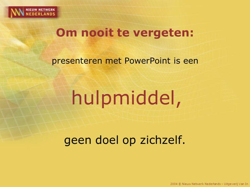 Om nooit te vergeten: presenteren met PowerPoint is een hulpmiddel, geen doel op zichzelf. 2004 © Nieuw Netwerk Nederlands – Uitgeverij Van In