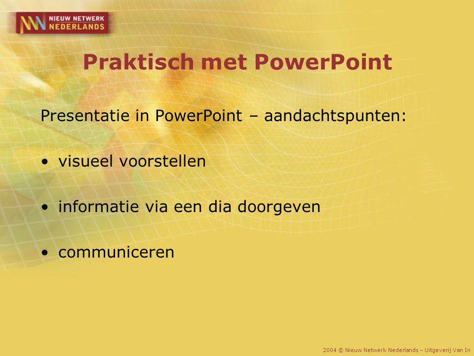 Praktisch met PowerPoint Presentatie in PowerPoint – aandachtspunten: visueel voorstellen informatie via een dia doorgeven communiceren 2004 © Nieuw N