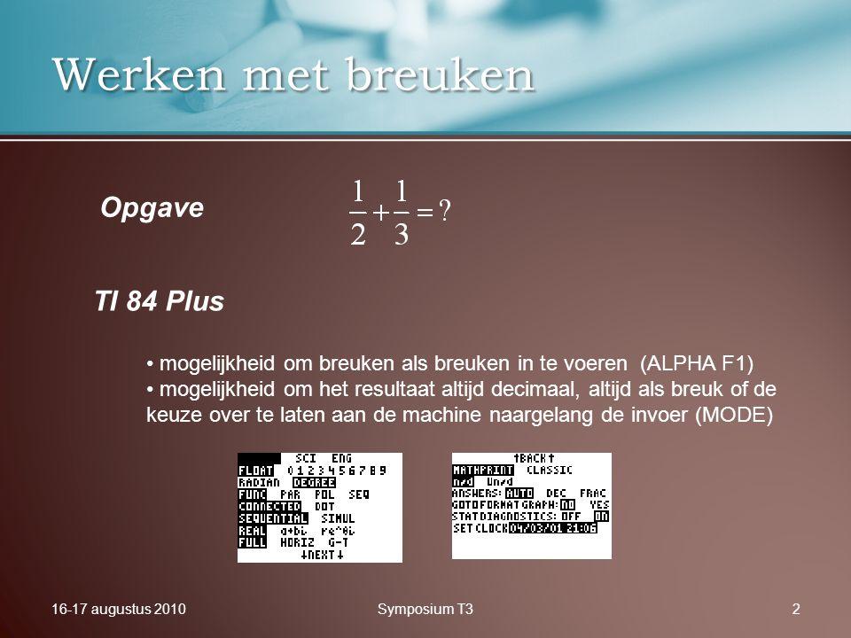 16-17 augustus 2010Symposium T32 Werken met breuken TI 84 Plus Opgave mogelijkheid om breuken als breuken in te voeren (ALPHA F1) mogelijkheid om het resultaat altijd decimaal, altijd als breuk of de keuze over te laten aan de machine naargelang de invoer (MODE)