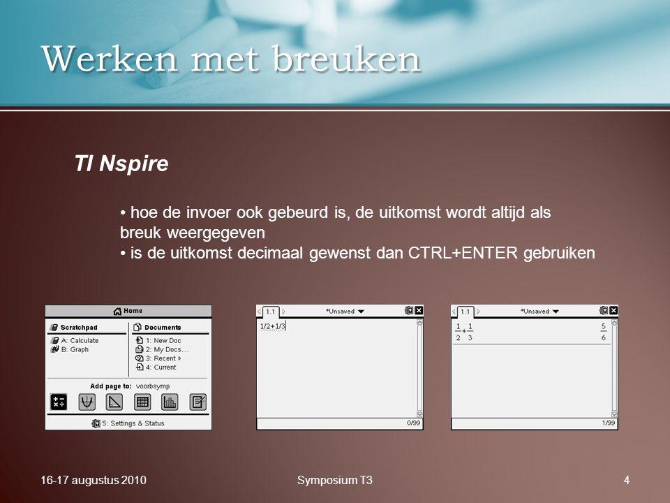16-17 augustus 2010Symposium T34 Werken met breuken TI Nspire hoe de invoer ook gebeurd is, de uitkomst wordt altijd als breuk weergegeven is de uitko