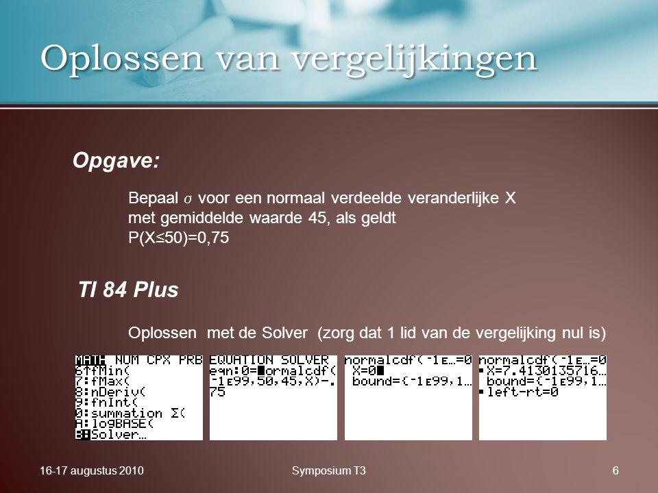16-17 augustus 2010Symposium T36 Oplossen van vergelijkingen Opgave: TI 84 Plus Bepaal  voor een normaal verdeelde veranderlijke X met gemiddelde waarde 45, als geldt P(X≤50)=0,75 Oplossen met de Solver (zorg dat 1 lid van de vergelijking nul is)