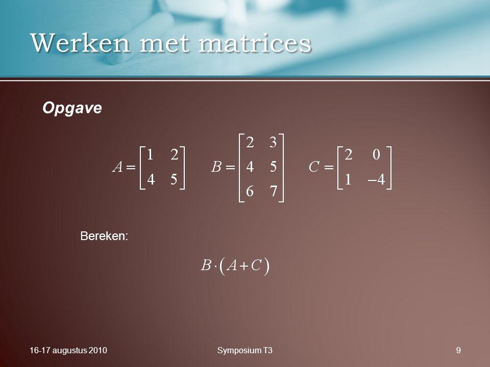 16-17 augustus 2010Symposium T39 Werken met matrices Opgave Bereken: