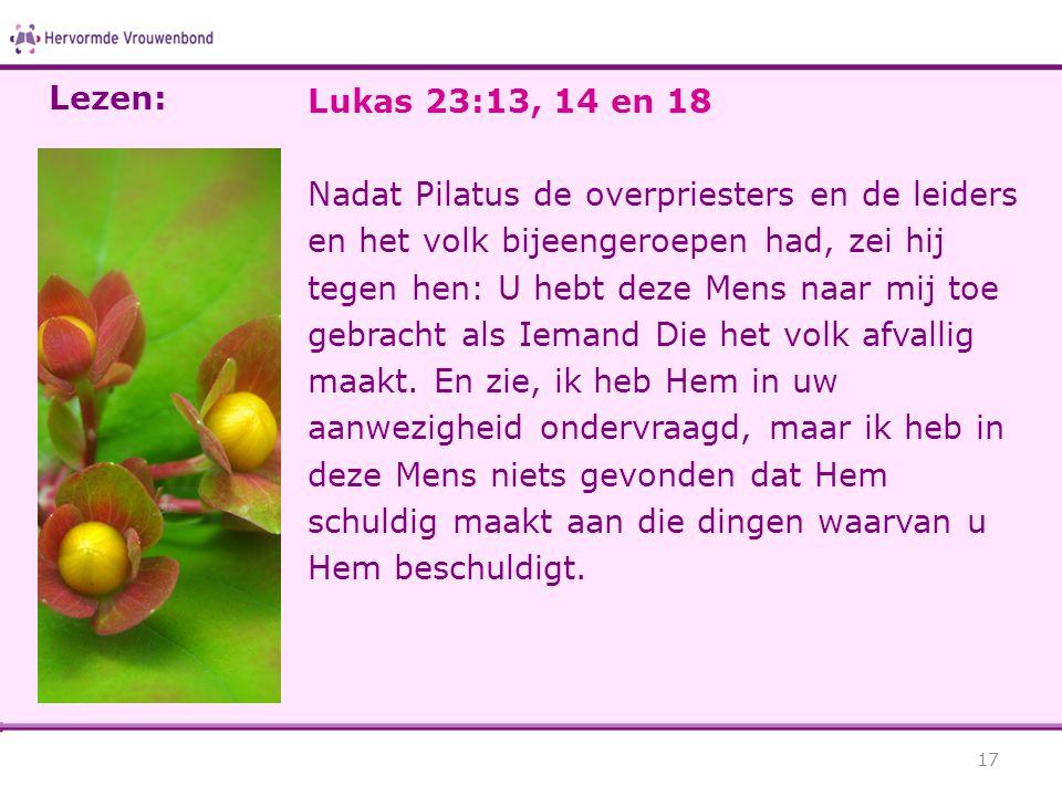 Lukas 23:13, 14 en 18 Nadat Pilatus de overpriesters en de leiders en het volk bijeengeroepen had, zei hij tegen hen: U hebt deze Mens naar mij toe gebracht als Iemand Die het volk afvallig maakt.