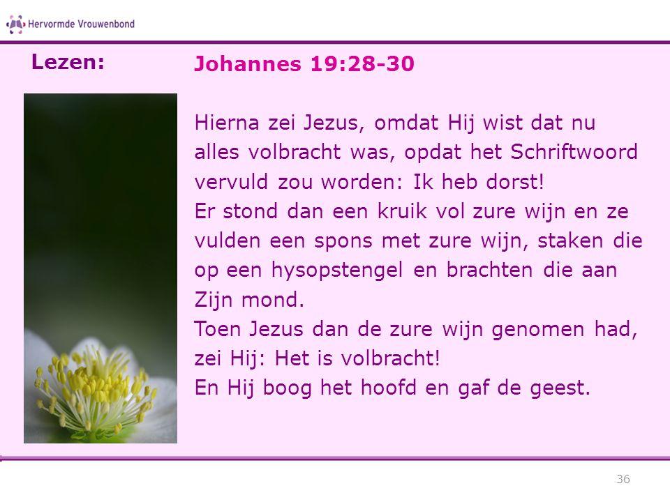 Johannes 19:28-30 Hierna zei Jezus, omdat Hij wist dat nu alles volbracht was, opdat het Schriftwoord vervuld zou worden: Ik heb dorst.