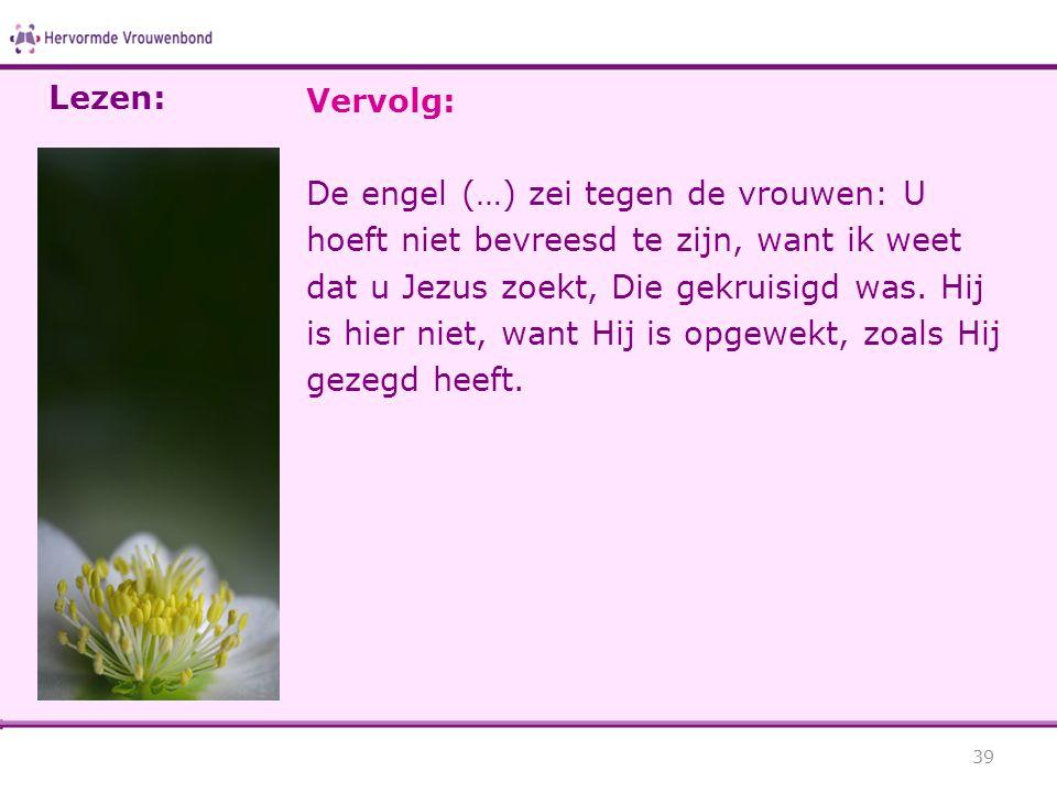 Vervolg: De engel (…) zei tegen de vrouwen: U hoeft niet bevreesd te zijn, want ik weet dat u Jezus zoekt, Die gekruisigd was.