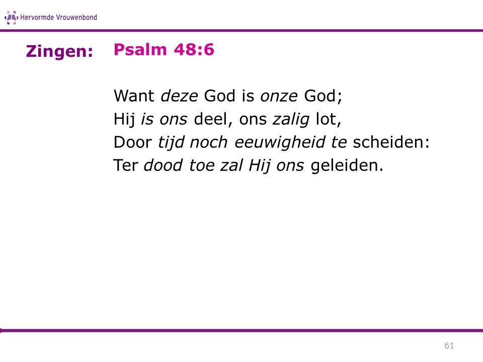 Psalm 48:6 Want deze God is onze God; Hij is ons deel, ons zalig lot, Door tijd noch eeuwigheid te scheiden: Ter dood toe zal Hij ons geleiden.