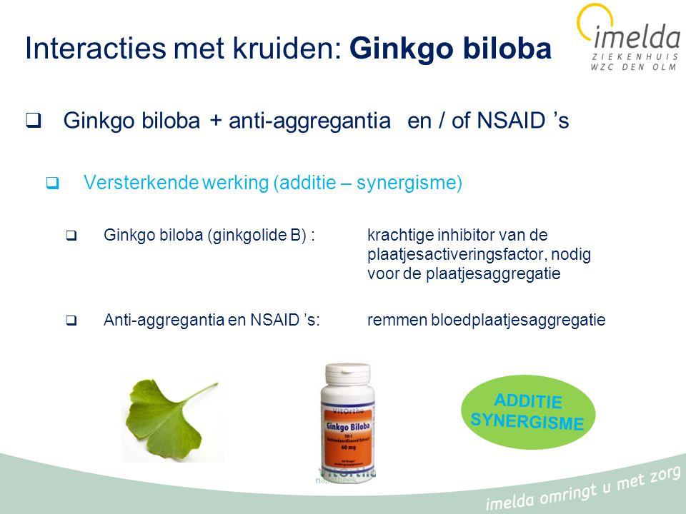 Interacties met kruiden: Ginkgo biloba  Ginkgo biloba + anti-aggregantia en / of NSAID 's  Versterkende werking (additie – synergisme)  Ginkgo biloba (ginkgolide B) : krachtige inhibitor van de plaatjesactiveringsfactor, nodig voor de plaatjesaggregatie  Anti-aggregantia en NSAID 's: remmen bloedplaatjesaggregatie ADDITIE SYNERGISME