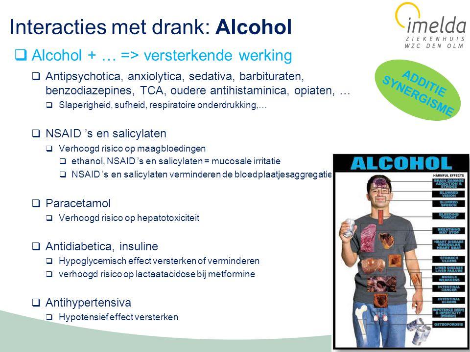 Interacties met drank: Alcohol  Antipsychotica, anxiolytica, sedativa, barbituraten, benzodiazepines, TCA, oudere antihistaminica, opiaten, …  Slaperigheid, sufheid, respiratoire onderdrukking,…  NSAID 's en salicylaten  Verhoogd risico op maagbloedingen  ethanol, NSAID 's en salicylaten = mucosale irritatie  NSAID 's en salicylaten verminderen de bloedplaatjesaggregatie  Paracetamol  Verhoogd risico op hepatotoxiciteit  Antidiabetica, insuline  Hypoglycemisch effect versterken of verminderen  verhoogd risico op lactaatacidose bij metformine  Antihypertensiva  Hypotensief effect versterken  Alcohol + … => versterkende werking ADDITIE SYNERGISME