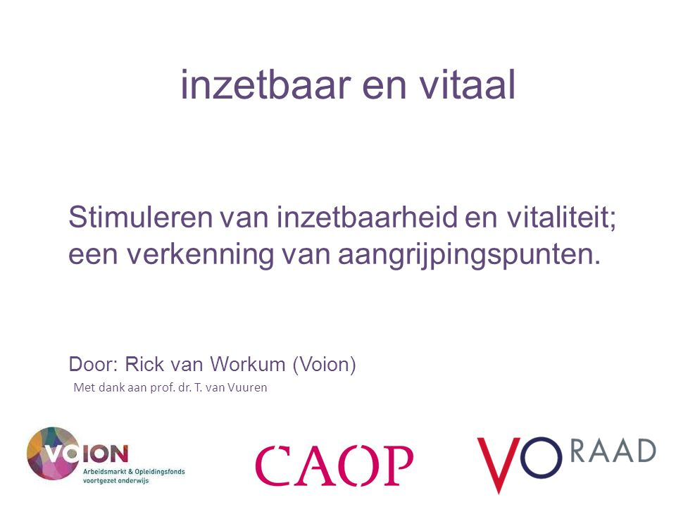 inzetbaar en vitaal Stimuleren van inzetbaarheid en vitaliteit; een verkenning van aangrijpingspunten. Door: Rick van Workum (Voion) Met dank aan prof