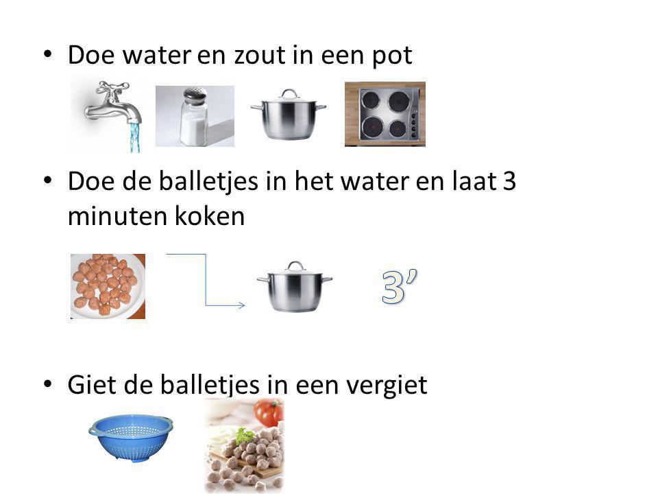 Doe water en zout in een pot Doe de balletjes in het water en laat 3 minuten koken Giet de balletjes in een vergiet