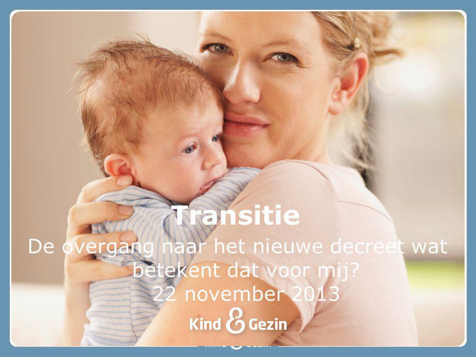 De overgang naar het nieuwe decreet wat betekent dat voor mij? 22 november 2013 Transitie