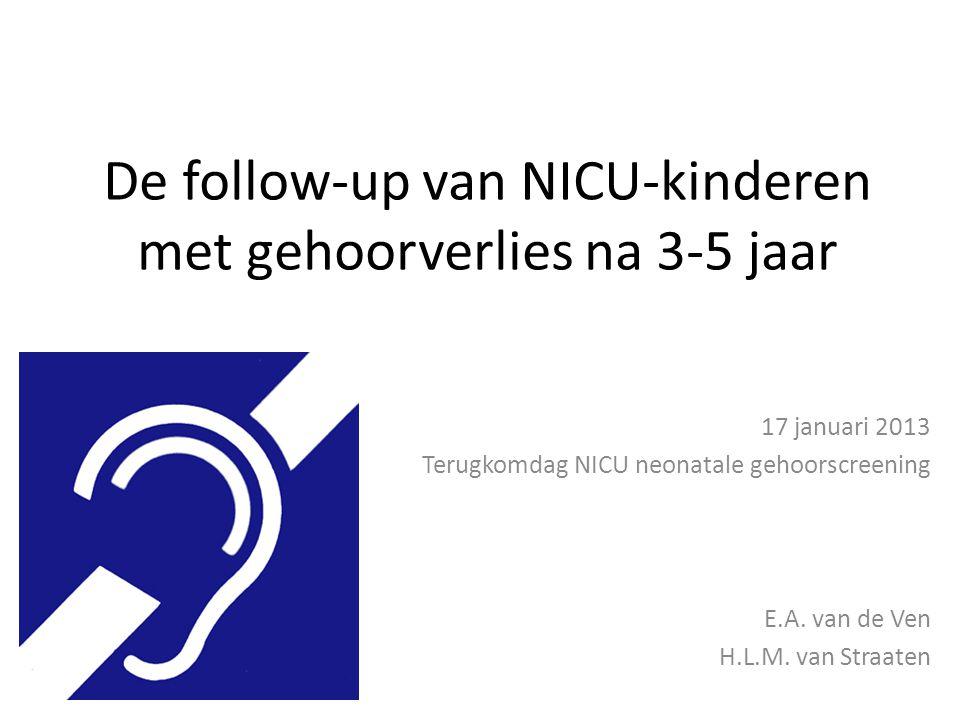 De follow-up van NICU-kinderen met gehoorverlies na 3-5 jaar 17 januari 2013 Terugkomdag NICU neonatale gehoorscreening E.A. van de Ven H.L.M. van Str