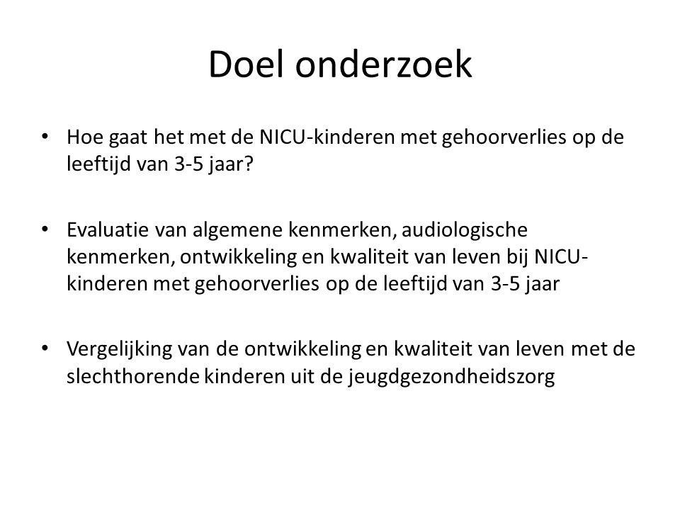 Doel onderzoek Hoe gaat het met de NICU-kinderen met gehoorverlies op de leeftijd van 3-5 jaar? Evaluatie van algemene kenmerken, audiologische kenmer