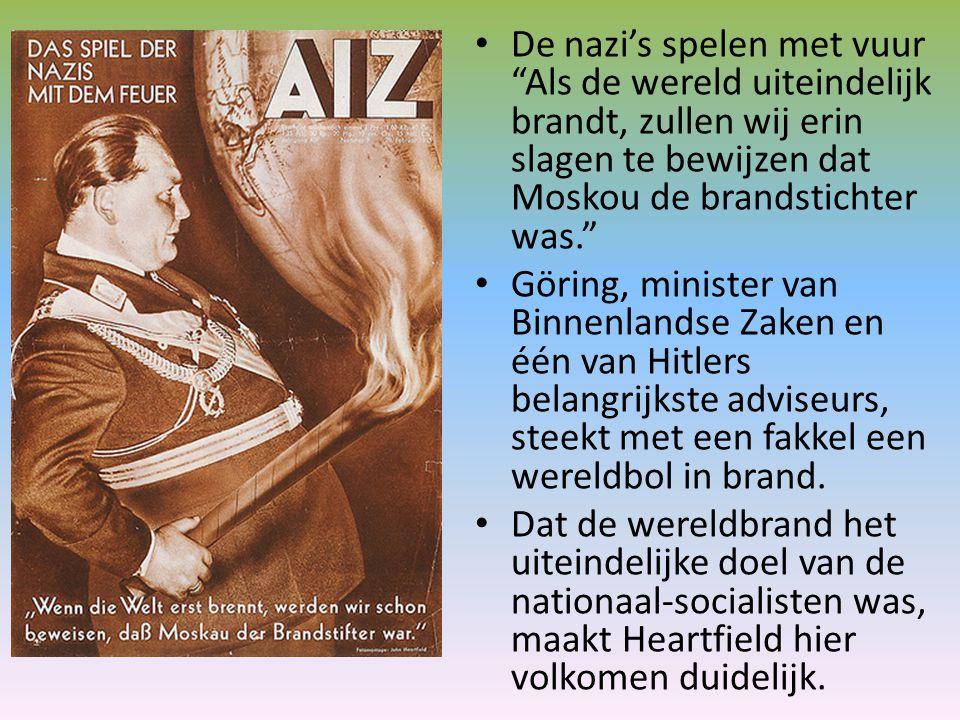 De nazi's spelen met vuur Als de wereld uiteindelijk brandt, zullen wij erin slagen te bewijzen dat Moskou de brandstichter was. Göring, minister van Binnenlandse Zaken en één van Hitlers belangrijkste adviseurs, steekt met een fakkel een wereldbol in brand.