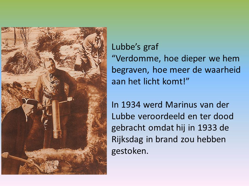 Lubbe's graf Verdomme, hoe dieper we hem begraven, hoe meer de waarheid aan het licht komt! In 1934 werd Marinus van der Lubbe veroordeeld en ter dood gebracht omdat hij in 1933 de Rijksdag in brand zou hebben gestoken.