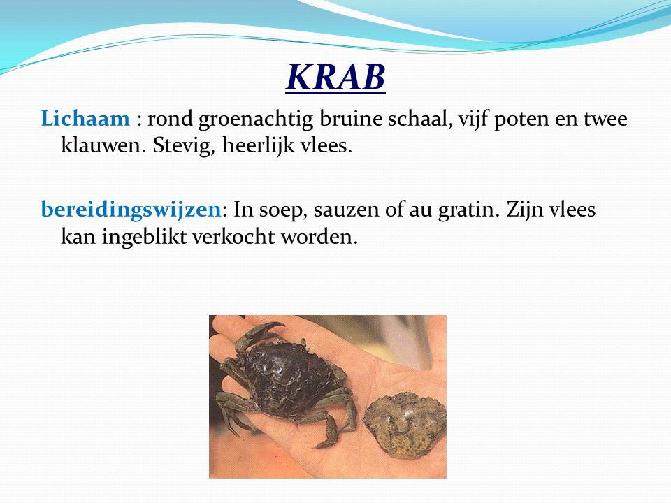 KRAB Lichaam : rond groenachtig bruine schaal, vijf poten en twee klauwen. Stevig, heerlijk vlees. bereidingswijzen: In soep, sauzen of au gratin. Zij