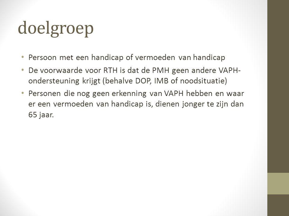doelgroep Persoon met een handicap of vermoeden van handicap De voorwaarde voor RTH is dat de PMH geen andere VAPH- ondersteuning krijgt (behalve DOP,
